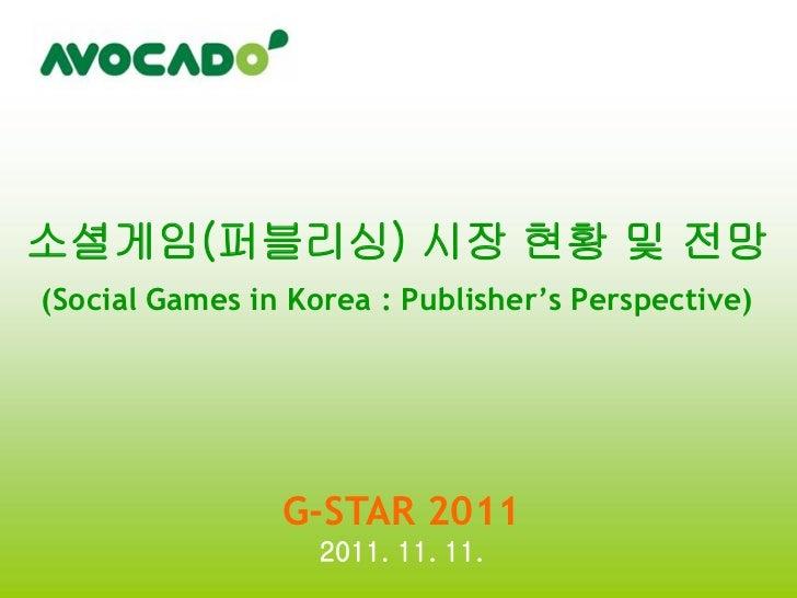 소셜게임(퍼블리싱) 시장 현황 및 전망(Social Games in Korea : Publisher's Perspective)                G-STAR 2011                   2011. ...