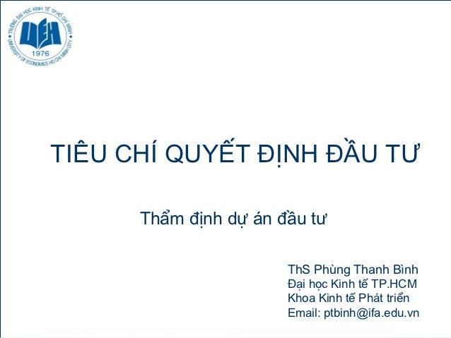 TIÊU CHÍ QUYẾT ĐỊNH ĐẦU TƯ      Thẩm định dự án đầu tư                       ThS Phùng Thanh Bình                       Đạ...