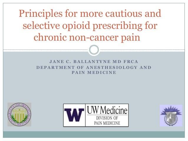 Principles for more cautious and selective opioid prescribing for    chronic non-cancer pain        JANE C. BALLANTYNE MD ...