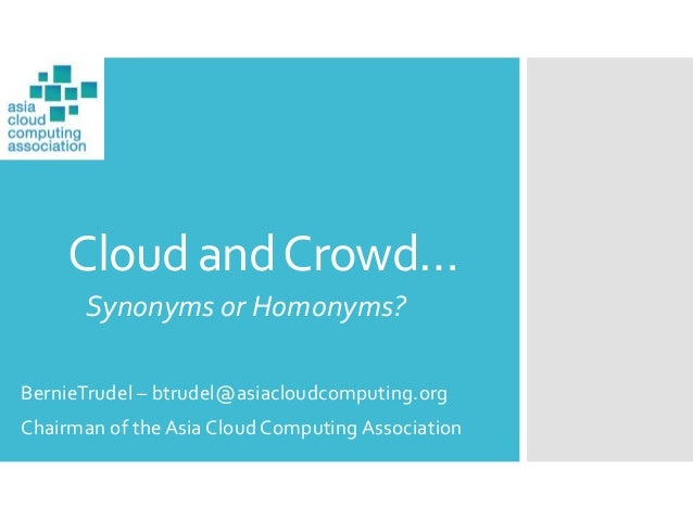 Cloud andCrowd… Synonyms or Homonyms? BernieTrudel – btrudel@asiacloudcomputing.org Chairman of the Asia Cloud Computing A...