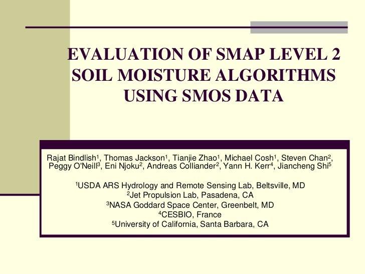 EVALUATION OF SMAP LEVEL 2 SOIL MOISTURE ALGORITHMS USING SMOS DATA<br />Rajat Bindlish1, Thomas Jackson1, Tianjie Zhao1, ...