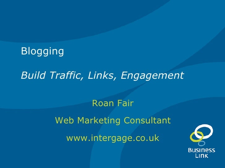 Blogging Build Traffic, Links, Engagement Roan Fair Web Marketing Consultant www.intergage.co.uk