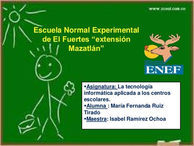 """Escuela Normal Experimental de El Fuertes """"extensión Mazatlán"""" Asignatura: La tecnología informática aplicada a los centr..."""