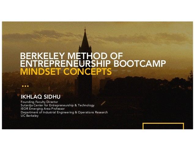 BERKELEY METHOD OF ENTREPRENEURSHIP BOOTCAMP MINDSET CONCEPTS IKHLAQ SIDHU Founding Faculty Director Sutardja Center for E...