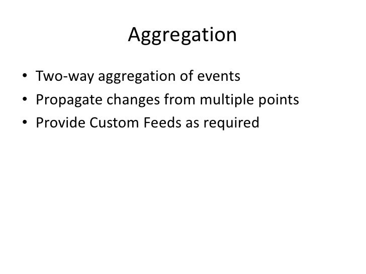 Aggregation<br />Two-way aggregation of events<br />Propagate changes from multiple points<br />Provide Custom Feeds as re...
