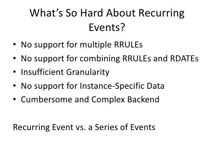 What's So Hard About Recurring Events?<br />No support for multiple RRULEs<br />No support for combining RRULEs and RDATEs...