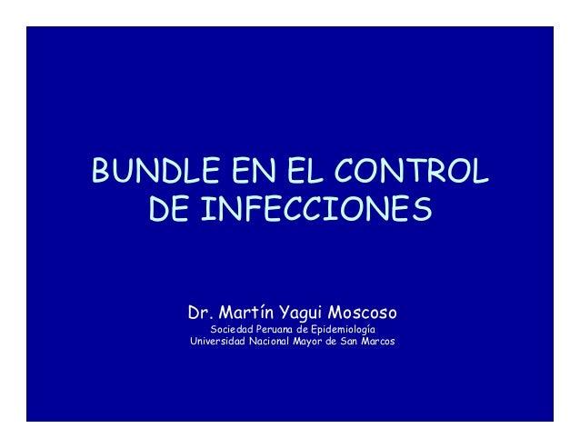 BUNDLE EN EL CONTROL DE INFECCIONES Dr. Martín Yagui Moscoso Sociedad Peruana de Epidemiología Universidad Nacional Mayor ...