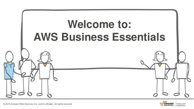 Welcome to: AWS Business Essentials © 2015 Amazon Web Services, Inc. and its affiliates. All rights reserved.