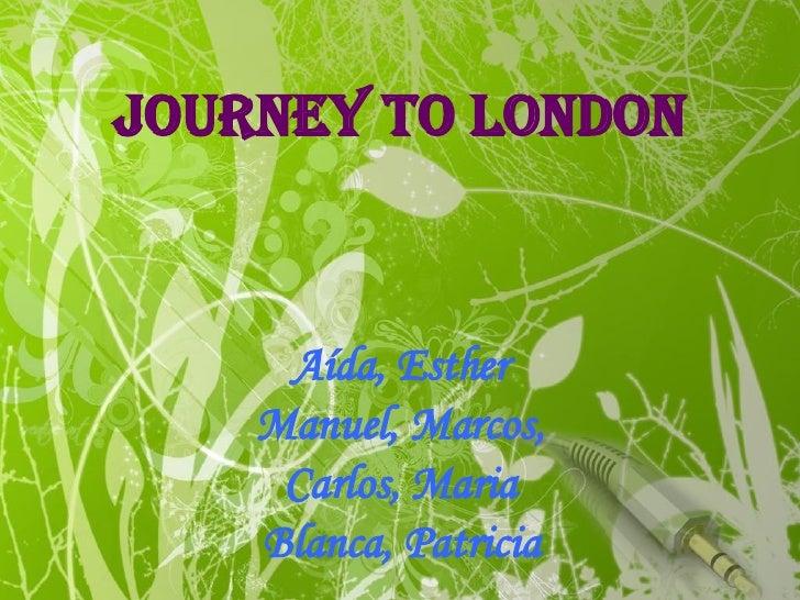 JOURNEY TO LONDON Aída, Esther Manuel, Marcos, Carlos, Maria Blanca, Patricia