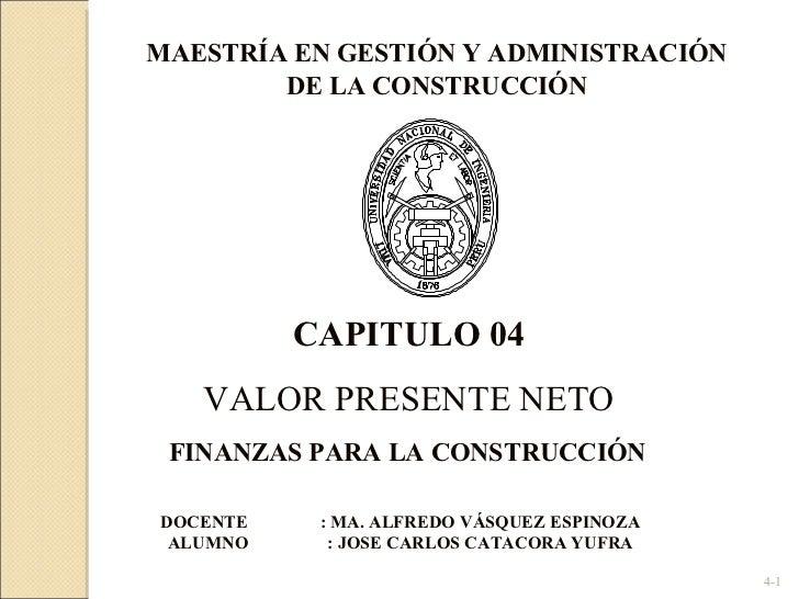 4- CAPITULO 04 VALOR PRESENTE NETO DOCENTE : MA. ALFREDO VÁSQUEZ ESPINOZA ALUMNO  : JOSE CARLOS CATACORA YUFRA FINANZAS PA...