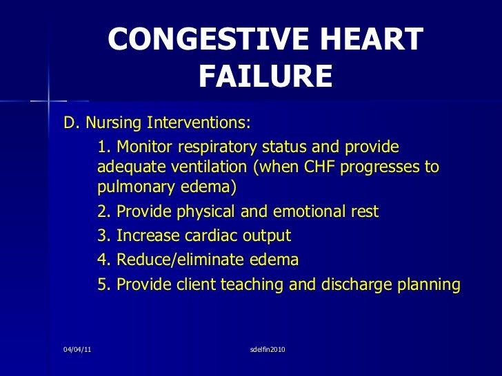 CONGESTIVE HEART FAILURE <ul><li>D. Nursing Interventions: </li></ul><ul><li>1. Monitor respiratory status and provide ade...
