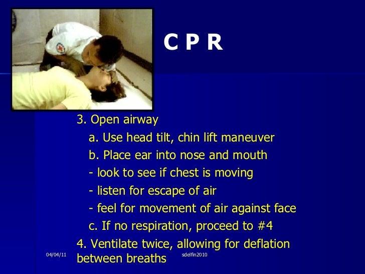 C P R <ul><li>3. Open airway </li></ul><ul><li>a. Use head tilt, chin lift maneuver </li></ul><ul><li>b. Place ear into no...