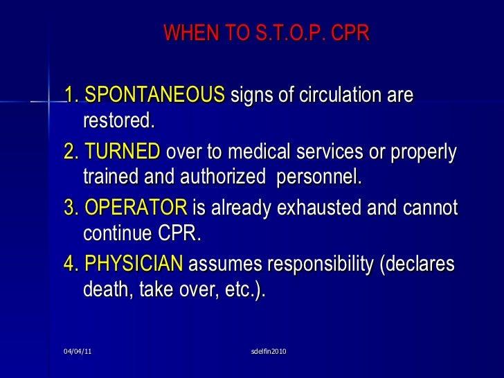<ul><li>WHEN TO S.T.O.P. CPR </li></ul><ul><li>1.   SPONTANEOUS  signs of circulation are restored. </li></ul><ul><li>2. T...