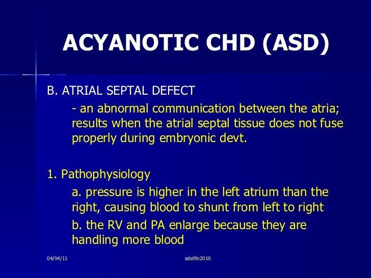 ACYANOTIC CHD (ASD) <ul><li>B. ATRIAL SEPTAL DEFECT </li></ul><ul><li>- an abnormal communication between the atria; resul...