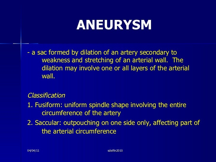 ANEURYSM <ul><li>- a sac formed by dilation of an artery secondary to weakness and stretching of an arterial wall.  The di...