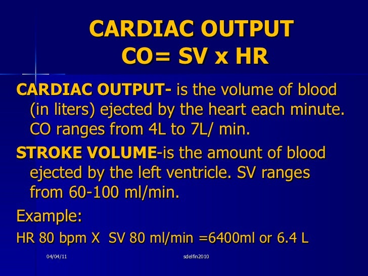 CARDIAC OUTPUT  CO= SV x HR <ul><li>CARDIAC OUTPUT-  is the volume of blood (in liters) ejected by the heart each minute. ...