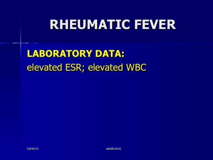 RHEUMATIC FEVER <ul><li>LABORATORY DATA: </li></ul><ul><li>elevated ESR; elevated WBC </li></ul>04/04/11 sdelfin2010