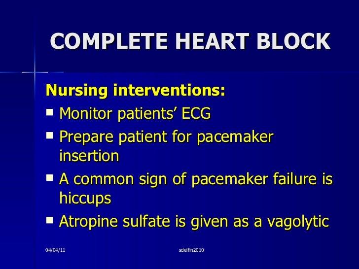 COMPLETE HEART BLOCK <ul><li>Nursing interventions: </li></ul><ul><li>Monitor patients' ECG </li></ul><ul><li>Prepare pati...