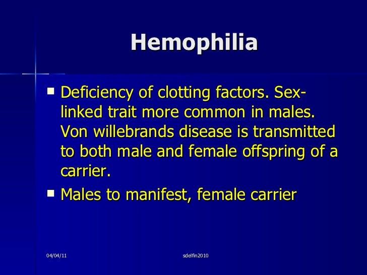 Hemophilia <ul><li>Deficiency of clotting factors. Sex-linked trait more common in males. Von willebrands disease is trans...