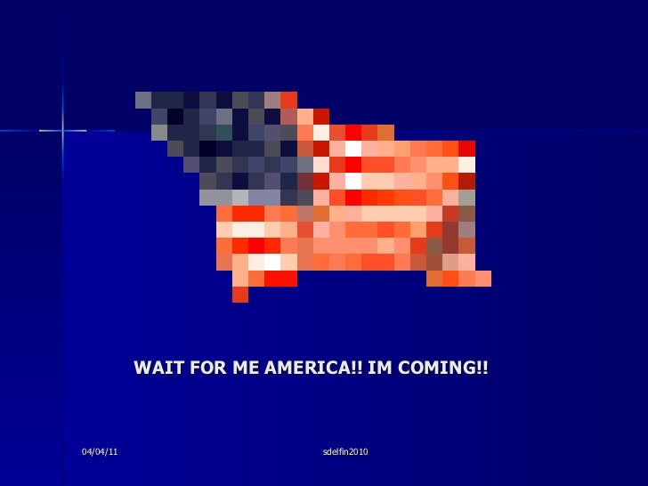 WAIT FOR ME AMERICA!! IM COMING!! 04/04/11 sdelfin2010