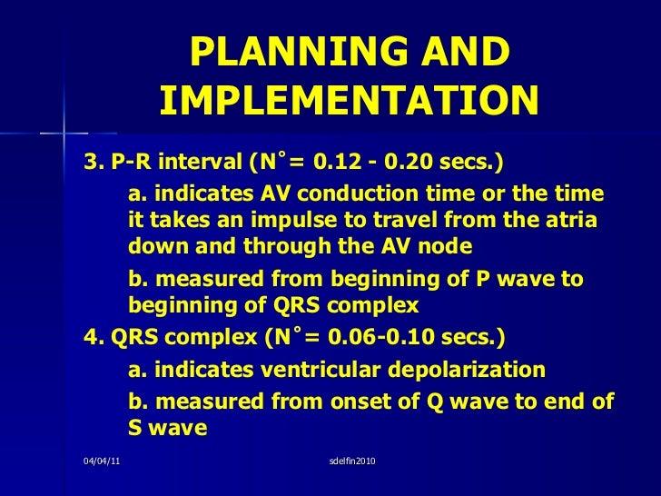 PLANNING AND IMPLEMENTATION <ul><li>3. P-R interval (N˚= 0.12 - 0.20 secs.) </li></ul><ul><li>a. indicates AV conduction t...