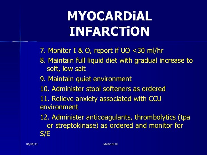 MYOCARDiAL INFARCTiON <ul><li>7. Monitor I & O, report if UO <30 ml/hr </li></ul><ul><li>8. Maintain full liquid diet with...
