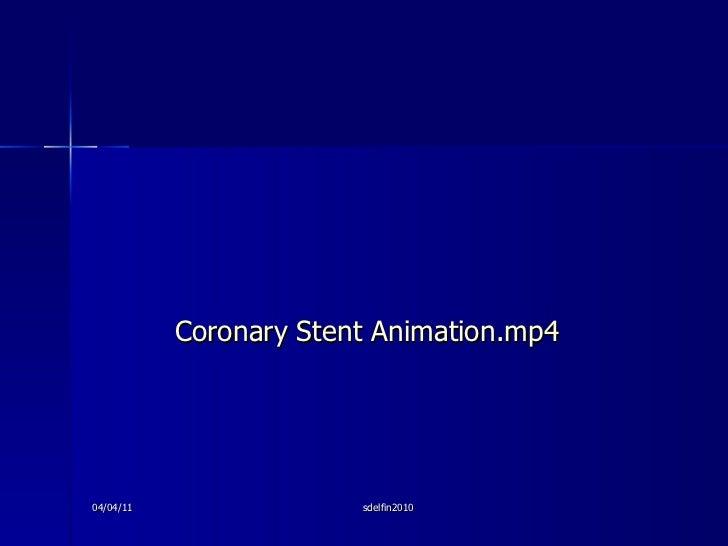 <ul><li>Coronary Stent Animation.mp4 </li></ul>04/04/11 sdelfin2010