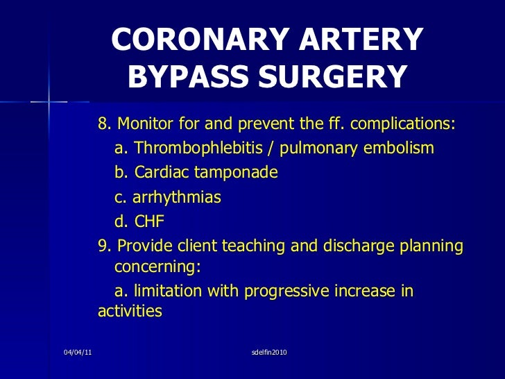 CORONARY ARTERY BYPASS SURGERY <ul><li>8. Monitor for and prevent the ff. complications: </li></ul><ul><li>a. Thrombophleb...