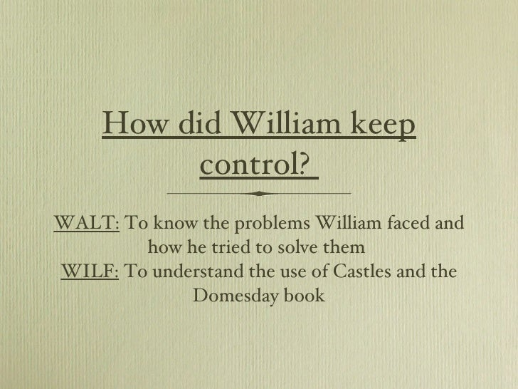 How did William keep control?  <ul><li>WALT:  To know the problems William faced and how he tried to solve them  </li></ul...