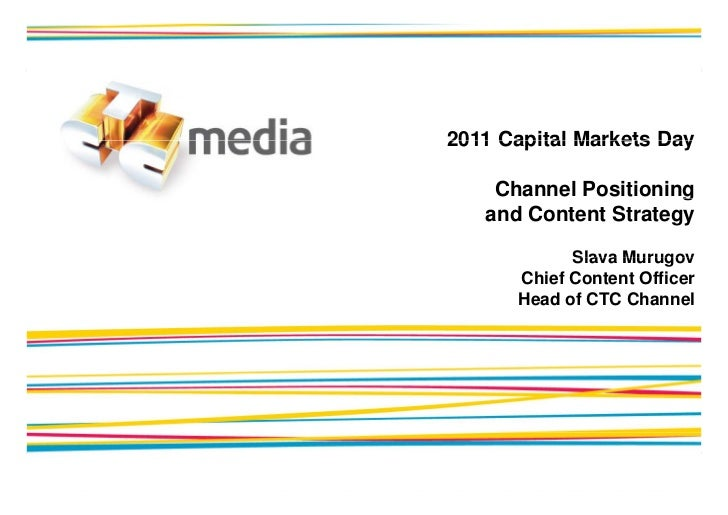 2011 Capital Markets Day    Channel Positioning                      g   and Content Strategy            Slava Murugov    ...
