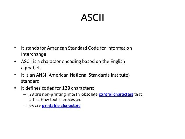 ASCII • It stands for American Standard Code for Information Interchange • ASCII is a character encoding based on the Engl...