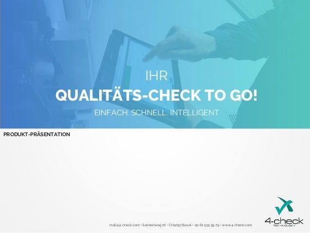 QUALITÄTS-CHECK TO GO! IHR EINFACH. SCHNELL. INTELLIGENT PRODUKT-PRÄSENTATION mail@4-check.com • Salmenweg 16 • CH4057 Bas...