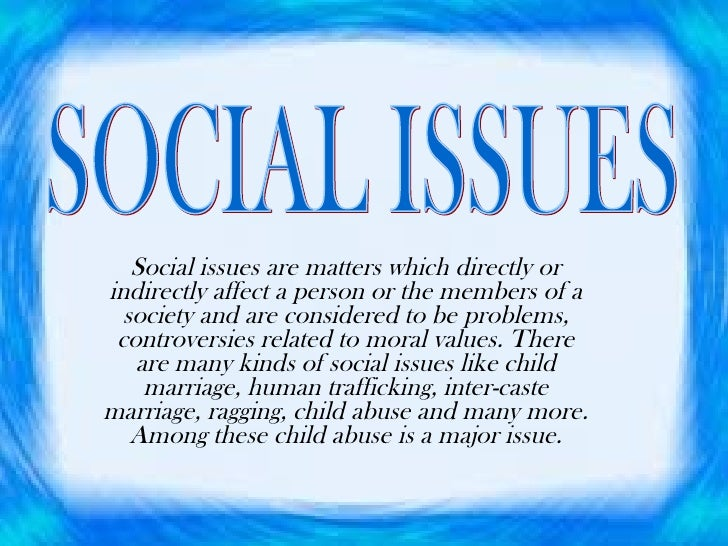 Social issues are matters which directly or indirectly affect a person or the members of a society and are considered to b...