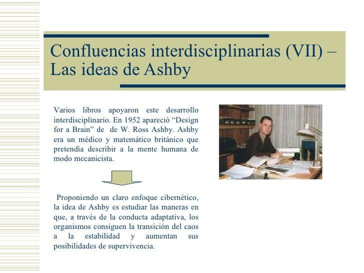 Confluencias interdisciplinarias (VII) –Las ideas de AshbyVarios libros apoyaron este desarrollointerdisciplinario. En 195...