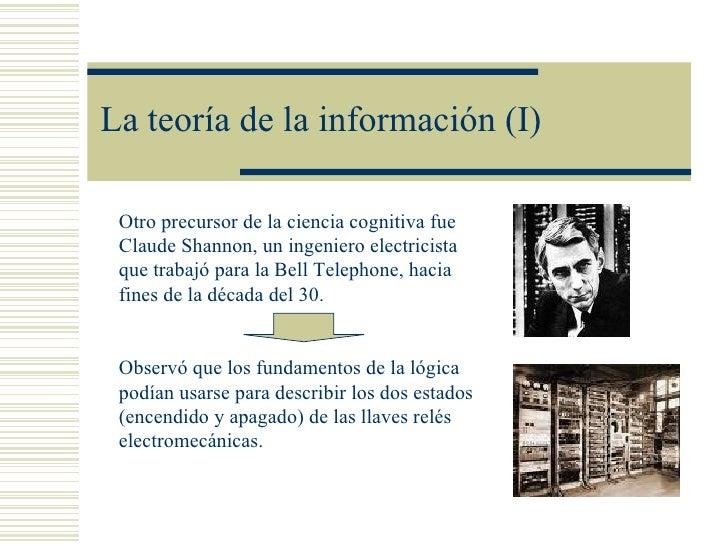 La teoría de la información (I) Otro precursor de la ciencia cognitiva fue Claude Shannon, un ingeniero electricista que t...