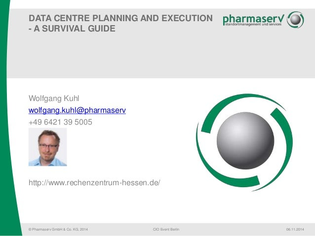 DATA CENTRE PLANNING AND EXECUTION  - A SURVIVAL GUIDE  Wolfgang Kuhl  wolfgang.kuhl@pharmaserv  +49 6421 39 5005  http://...