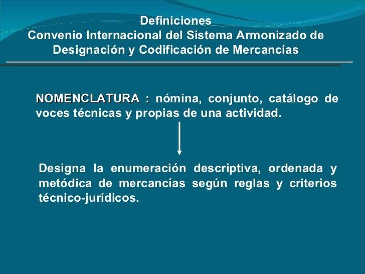 Definiciones Convenio Internacional del Sistema Armonizado de Designación y Codificación de Mercancías NOMENCLATURA :   nó...