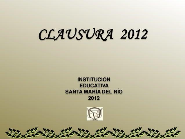 CLAUSURA 2012INSTITUCIÓNEDUCATIVASANTA MARÍA DEL RÍO2012