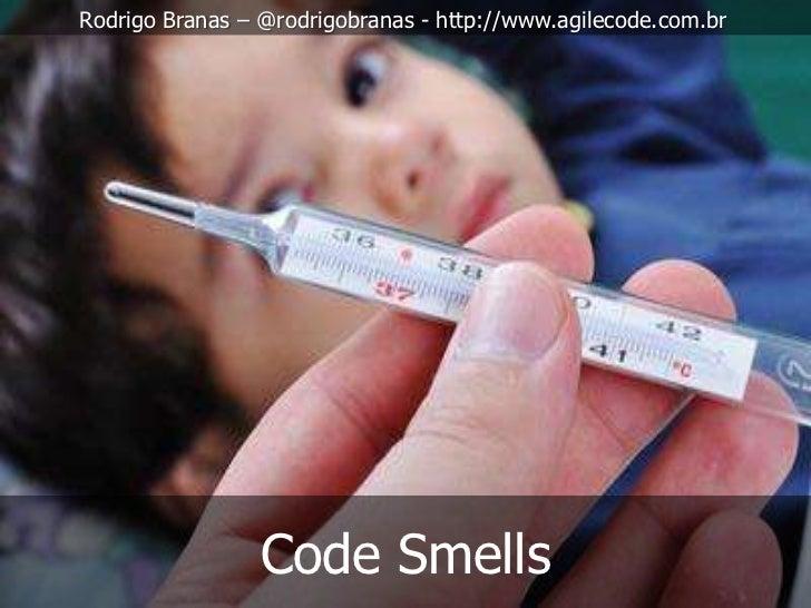 Rodrigo Branas – @rodrigobranas - http://www.agilecode.com.br                 Code Smells