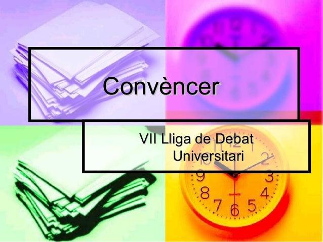 ConvèncerConvèncer VII Lliga de DebatVII Lliga de Debat UniversitariUniversitari