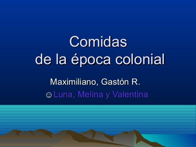 ComidasComidas de la época colonialde la época colonial Maximiliano, Gastón R.Maximiliano, Gastón R. ☺☺Luna, Melina y Vale...