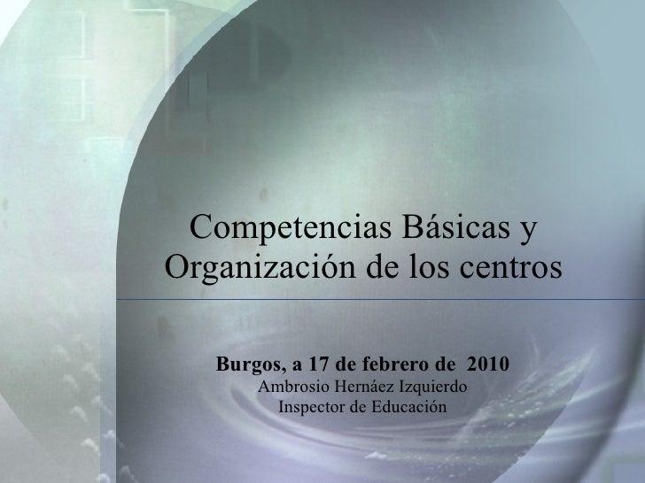 Competencias Básicas y Organización de los centros Burgos, a 17 de febrero de  2010 Ambrosio Hernáez Izquierdo Inspector d...