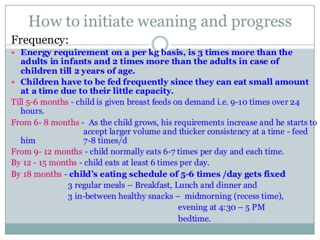 How to initiate weaning and progress Frequency:  Energy requirement on a per kg basis, is 3 times more than the adults in...