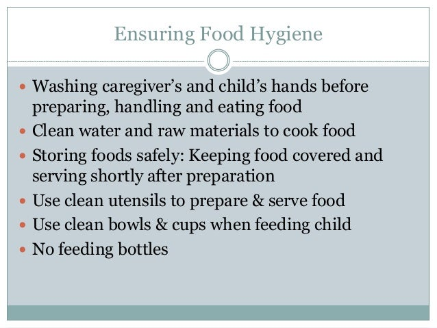 Ensuring Food Hygiene  Washing caregiver's and child's hands before preparing, handling and eating food  Clean water and...