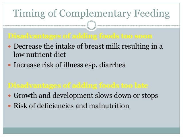 Timing of Complementary Feeding Disadvantages of adding foods too soon  Decrease the intake of breast milk resulting in a...