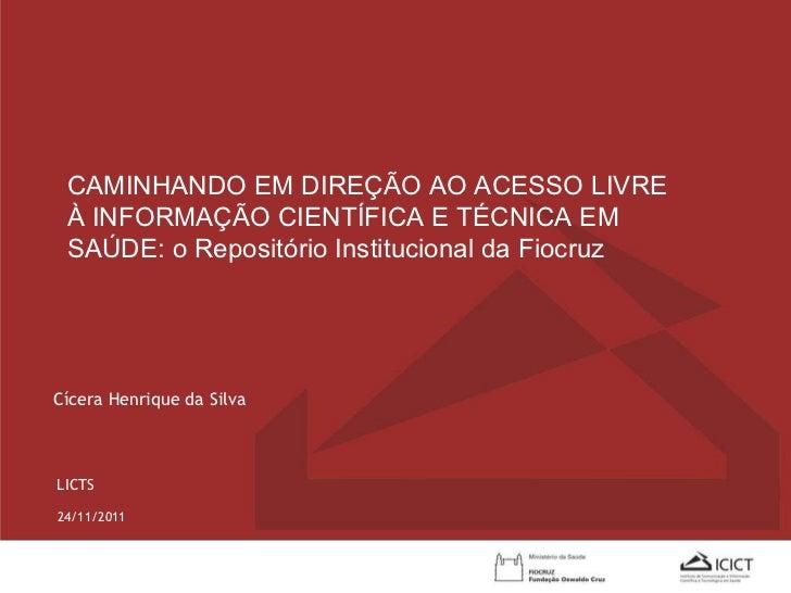 24/11/2011 Cícera Henrique da Silva LICTS CAMINHANDO EM DIREÇÃO AO ACESSO LIVRE À INFORMAÇÃO CIENTÍFICA E TÉCNICA EM SAÚDE...