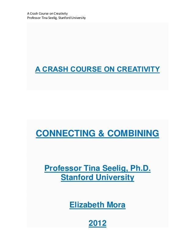 A Crash Course on CreativityProfessor Tina Seelig, Stanford University     A CRASH COURSE ON CREATIVITY      CONNECTING & ...