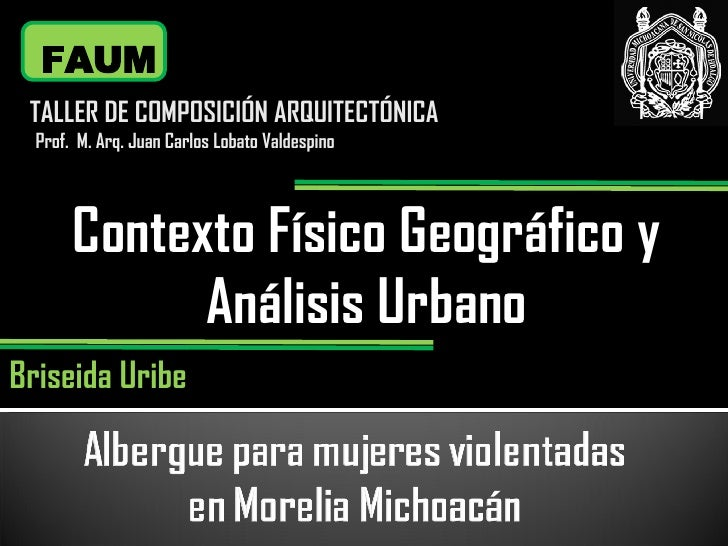 Contexto Físico Geográfico y Análisis Urbano FAUM TALLER DE COMPOSICIÓN ARQUITECTÓNICA Prof.  M. Arq. Juan Carlos Lobato V...
