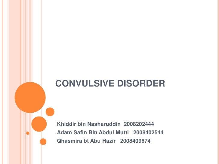 CONVULSIVE DISORDER Khiddir bin Nasharuddin  2008202444 Adam Safin Bin Abdul Mutti   2008402544 Qhasmirabt Abu Hazir   200...
