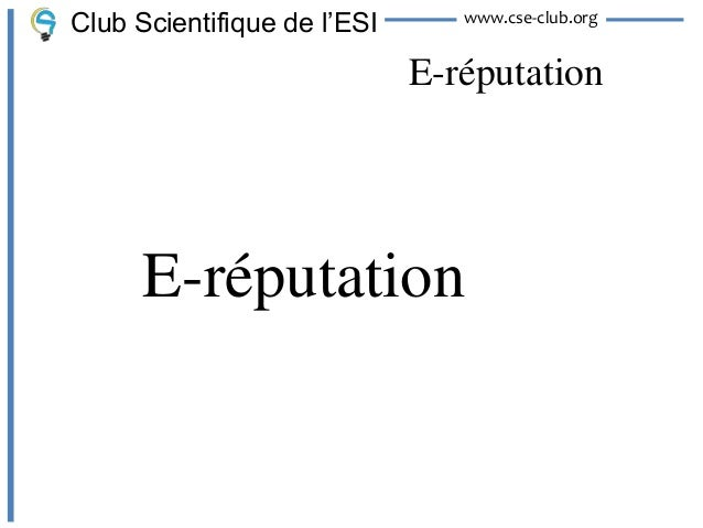Club Scientifique de l'ESI      www.cse-club.org                             E-réputation      E-réputation